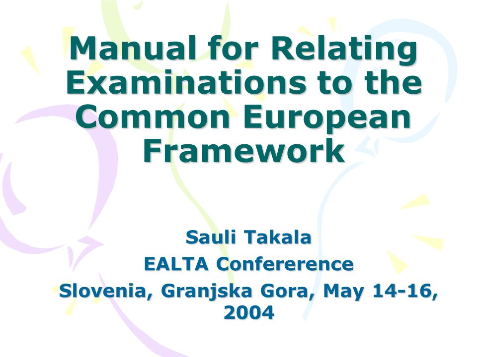Manual for Relating Examinations to the Common European Framework Sauli Takala EALTA Confererence Slovenia, Granjska Gora, May 14-16, 2004