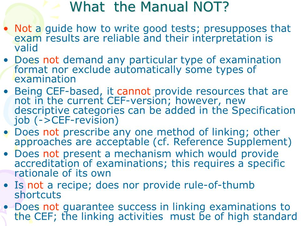 What the Manual NOT? Not a guide how to write good tests; presupposes that exam results are reliable and their interpretation is valid Does not demand