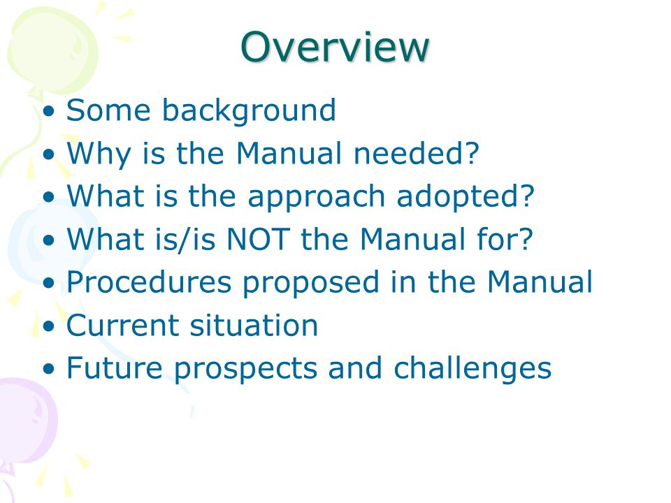 Overview Some background Why is the Manual needed? What is the approach adopted? What is/is NOT the Manual for? Procedures proposed in the Manual Curr