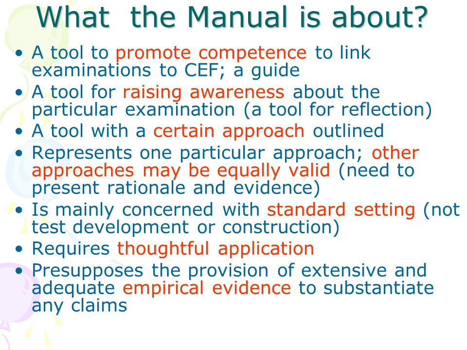 What the Manual is about? A tool to promote competence to link examinations to CEF; a guide A tool for raising awareness about the particular examinat