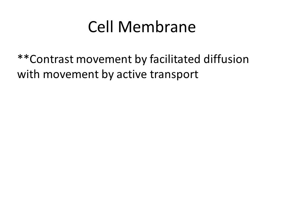 Cell Membrane **Contrast movement by facilitated diffusion with movement by active transport