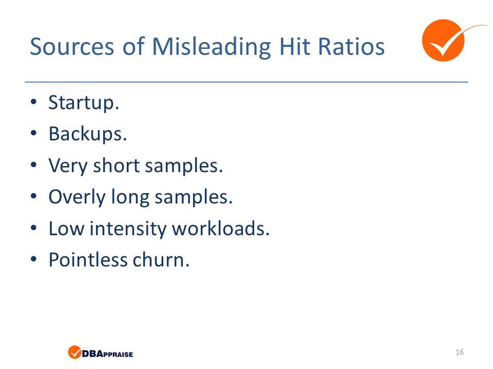 Sources of Misleading Hit Ratios Startup. Backups. Very short samples. Overly long samples. Low intensity workloads. Pointless churn. 16