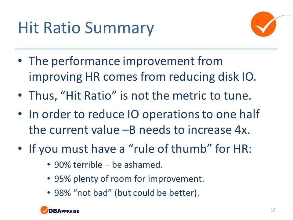 "Hit Ratio Summary The performance improvement from improving HR comes from reducing disk IO. Thus, ""Hit Ratio"" is not the metric to tune. In order to"
