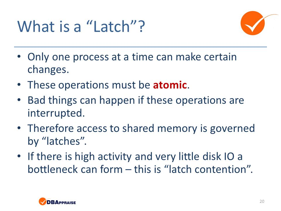 "What is a ""Latch""? Only one process at a time can make certain changes. These operations must be atomic. Bad things can happen if these operations are"