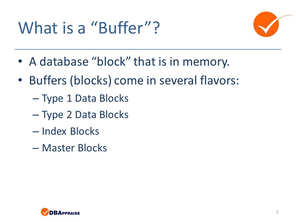 "What is a ""Buffer""? A database ""block"" that is in memory. Buffers (blocks) come in several flavors: – Type 1 Data Blocks – Type 2 Data Blocks – Index"