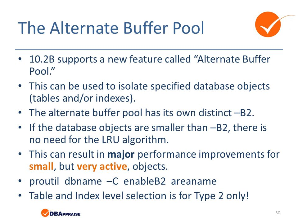 "The Alternate Buffer Pool 10.2B supports a new feature called ""Alternate Buffer Pool."" This can be used to isolate specified database objects (tables"