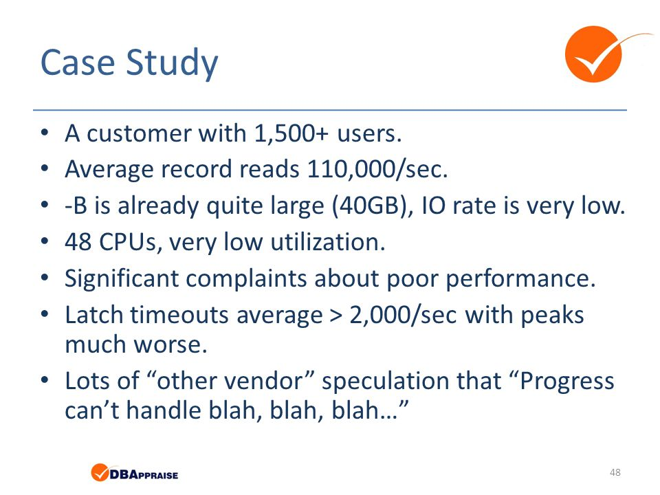 Case Study A customer with 1,500+ users. Average record reads 110,000/sec. -B is already quite large (40GB), IO rate is very low. 48 CPUs, very low ut