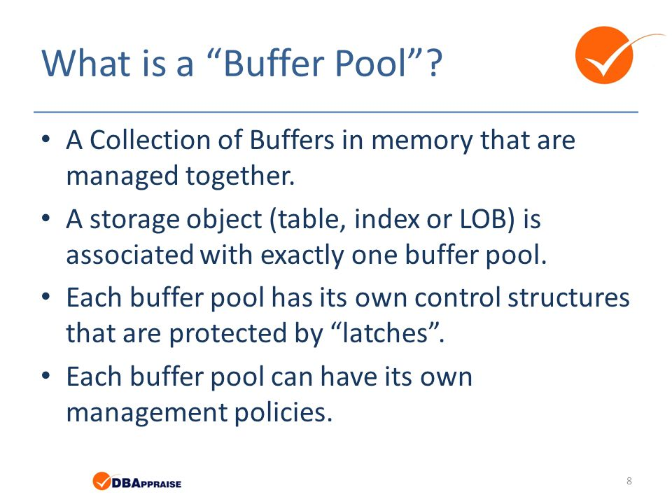 "What is a ""Buffer Pool""? A Collection of Buffers in memory that are managed together. A storage object (table, index or LOB) is associated with exactl"