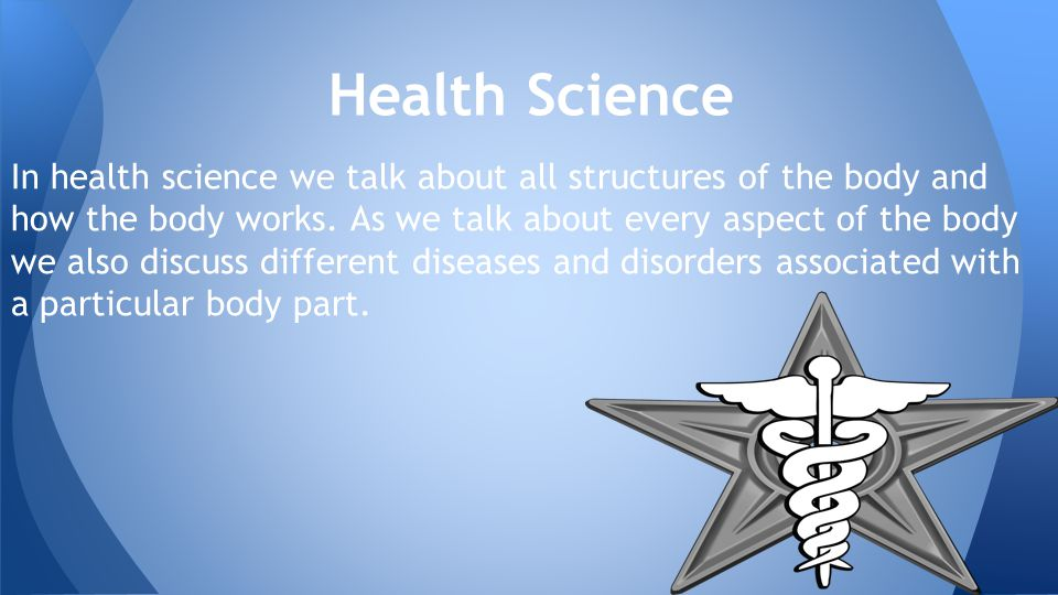 In health science we talk about all structures of the body and how the body works.