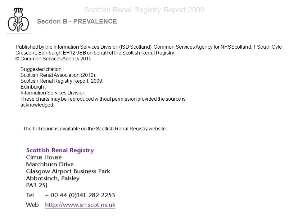Scottish Renal Registry Report 2009 Section B - PREVALENCE Published by the Information Services Division (ISD Scotland), Common Services Agency for NHSScotland, 1 South Gyle Crescent, Edinburgh EH12 9EB on behalf of the Scottish Renal Registry © Common Services Agency 2010 Suggested citation : Scottish Renal Association (2010).