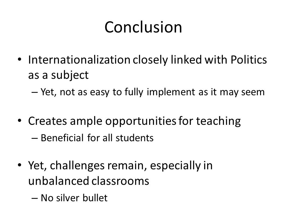 Conclusion Internationalization closely linked with Politics as a subject – Yet, not as easy to fully implement as it may seem Creates ample opportunities for teaching – Beneficial for all students Yet, challenges remain, especially in unbalanced classrooms – No silver bullet