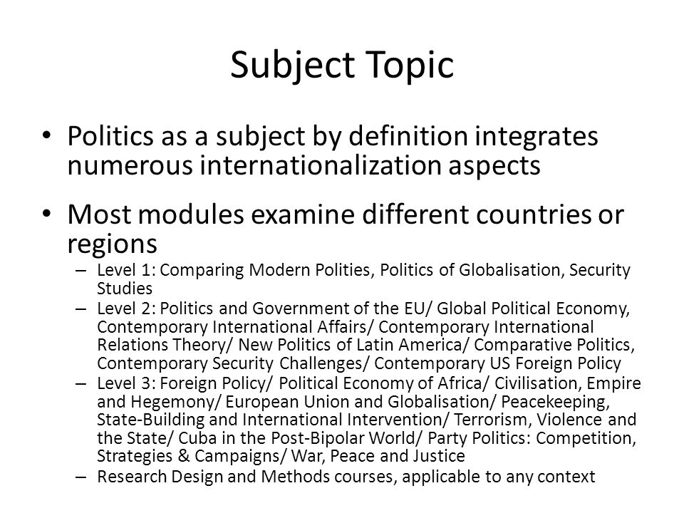 Subject Topic Politics as a subject by definition integrates numerous internationalization aspects Most modules examine different countries or regions – Level 1: Comparing Modern Polities, Politics of Globalisation, Security Studies – Level 2: Politics and Government of the EU/ Global Political Economy, Contemporary International Affairs/ Contemporary International Relations Theory/ New Politics of Latin America/ Comparative Politics, Contemporary Security Challenges/ Contemporary US Foreign Policy – Level 3: Foreign Policy/ Political Economy of Africa/ Civilisation, Empire and Hegemony/ European Union and Globalisation/ Peacekeeping, State-Building and International Intervention/ Terrorism, Violence and the State/ Cuba in the Post-Bipolar World/ Party Politics: Competition, Strategies & Campaigns/ War, Peace and Justice – Research Design and Methods courses, applicable to any context