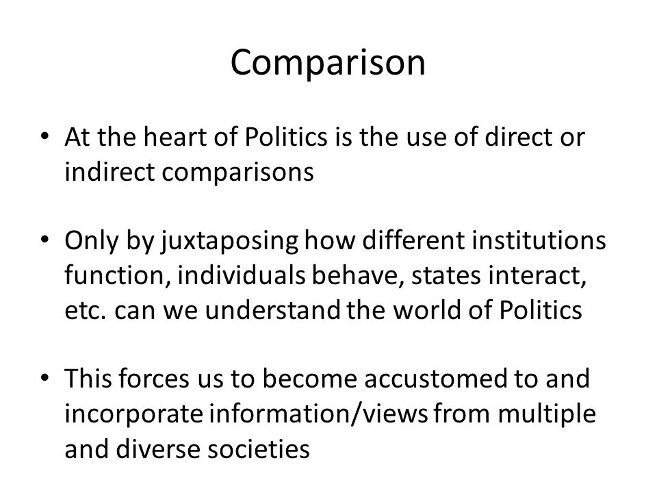 Comparison At the heart of Politics is the use of direct or indirect comparisons Only by juxtaposing how different institutions function, individuals behave, states interact, etc.