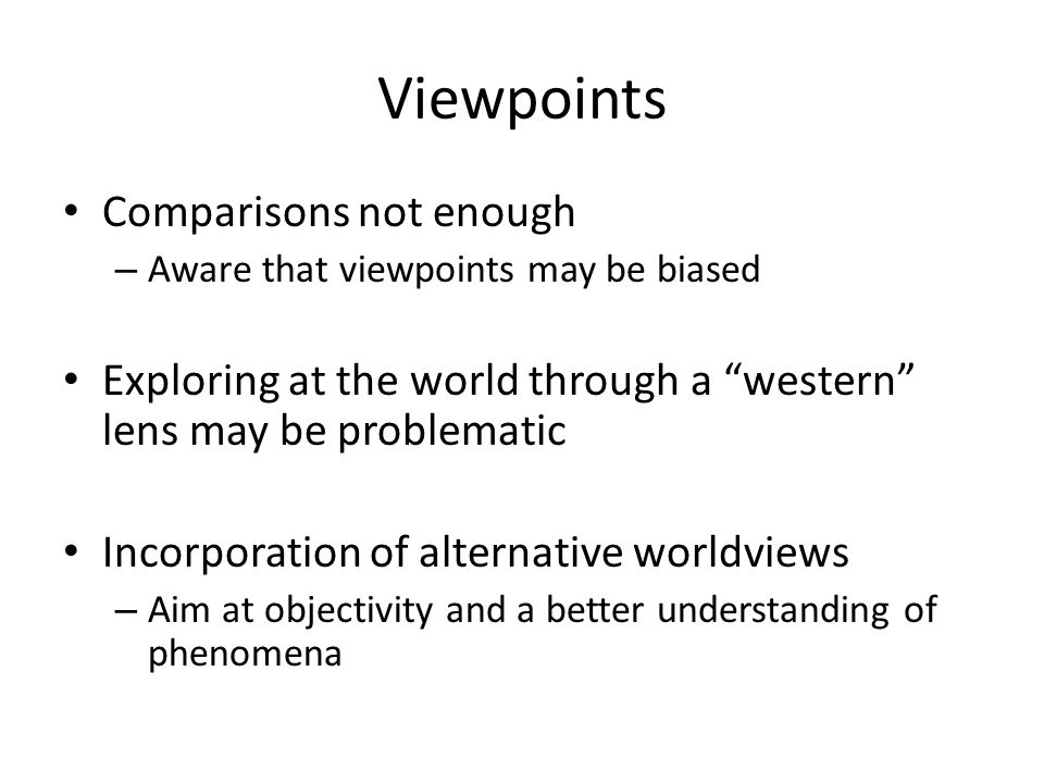 Viewpoints Comparisons not enough – Aware that viewpoints may be biased Exploring at the world through a western lens may be problematic Incorporation of alternative worldviews – Aim at objectivity and a better understanding of phenomena