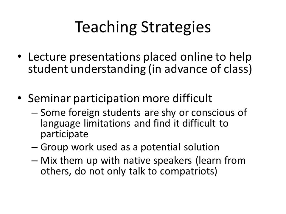 Teaching Strategies Lecture presentations placed online to help student understanding (in advance of class) Seminar participation more difficult – Some foreign students are shy or conscious of language limitations and find it difficult to participate – Group work used as a potential solution – Mix them up with native speakers (learn from others, do not only talk to compatriots)