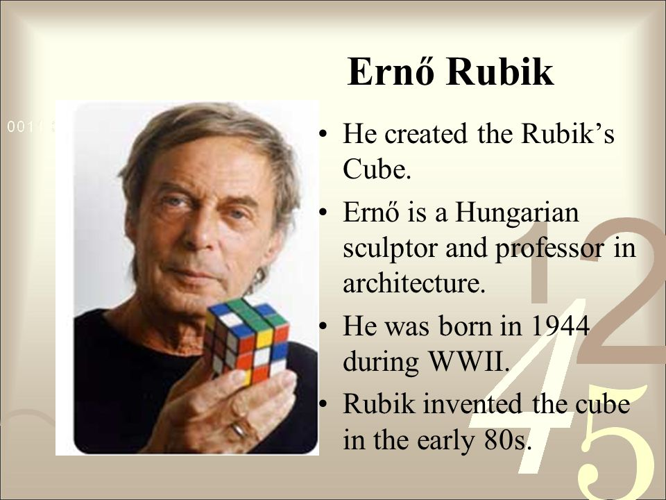 Ernő Rubik He created the Rubik's Cube. Ernő is a Hungarian sculptor and professor in architecture.