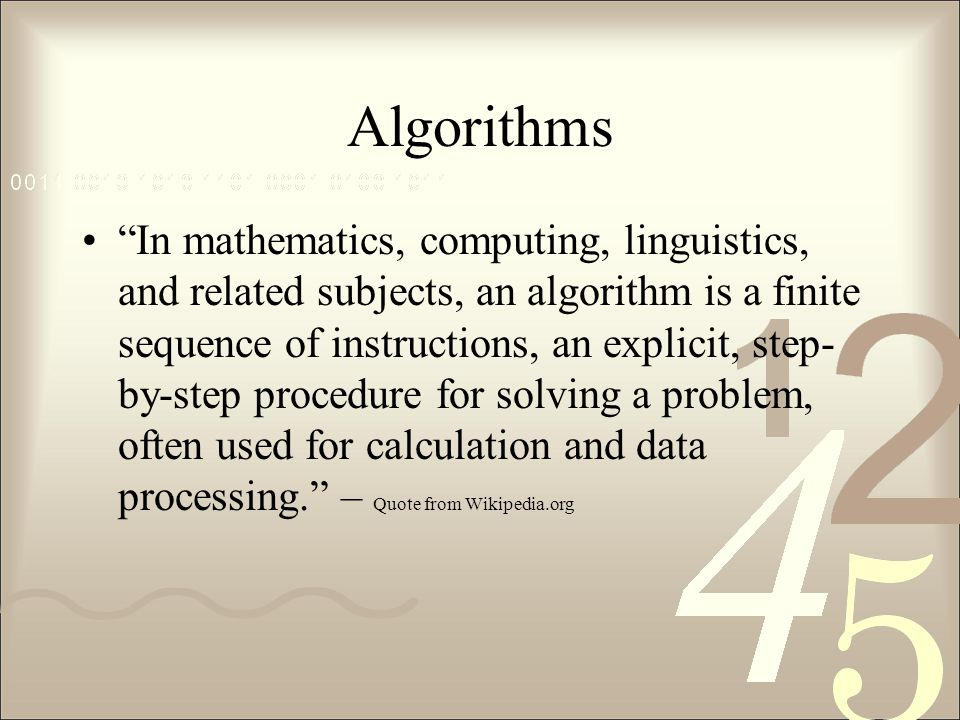 Algorithms In mathematics, computing, linguistics, and related subjects, an algorithm is a finite sequence of instructions, an explicit, step- by-step procedure for solving a problem, often used for calculation and data processing. – Quote from Wikipedia.org