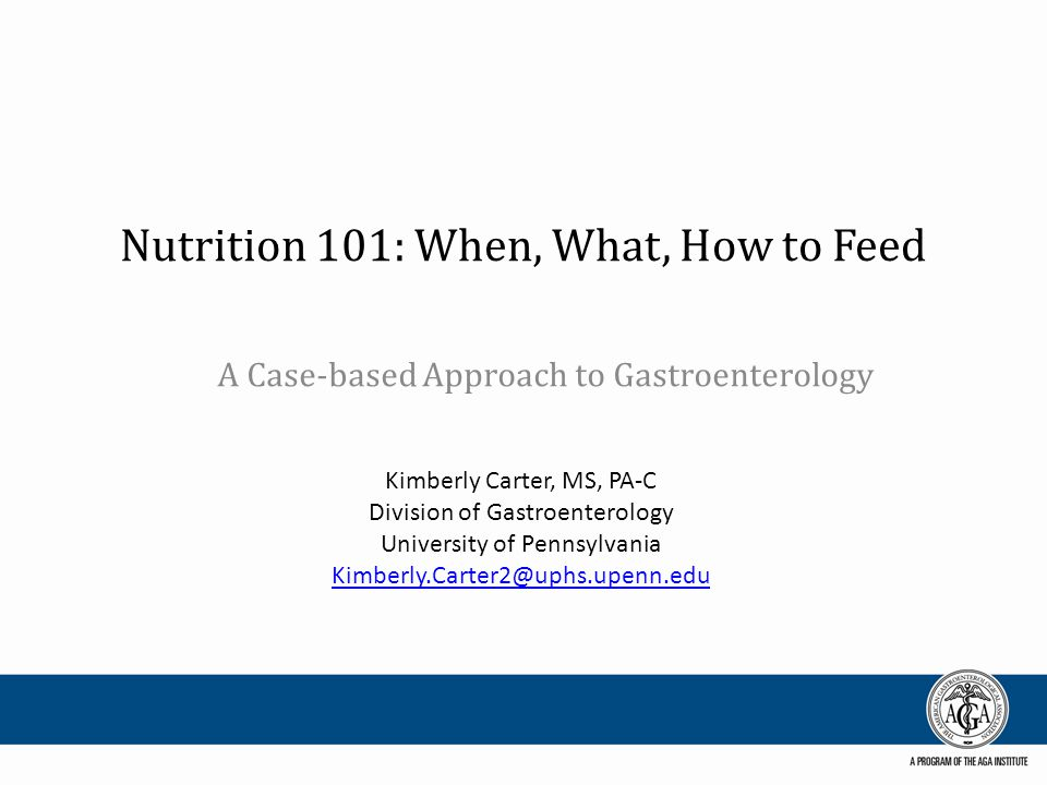 Nutrition 101: When, What, How to Feed A Case-based Approach to Gastroenterology Kimberly Carter, MS, PA-C Division of Gastroenterology University of