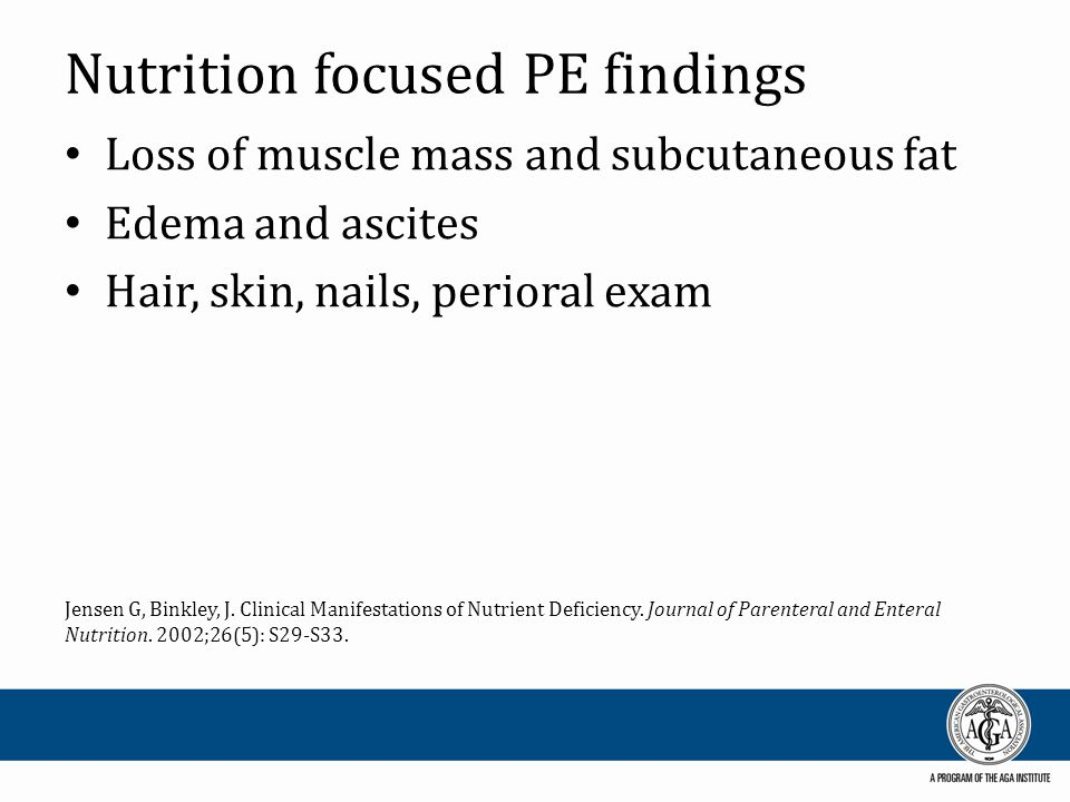 Nutrition focused PE findings Loss of muscle mass and subcutaneous fat Edema and ascites Hair, skin, nails, perioral exam Jensen G, Binkley, J.