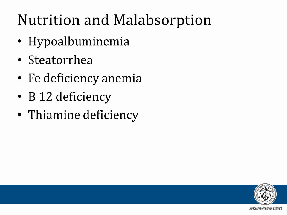 Nutrition and Malabsorption Hypoalbuminemia Steatorrhea Fe deficiency anemia B 12 deficiency Thiamine deficiency