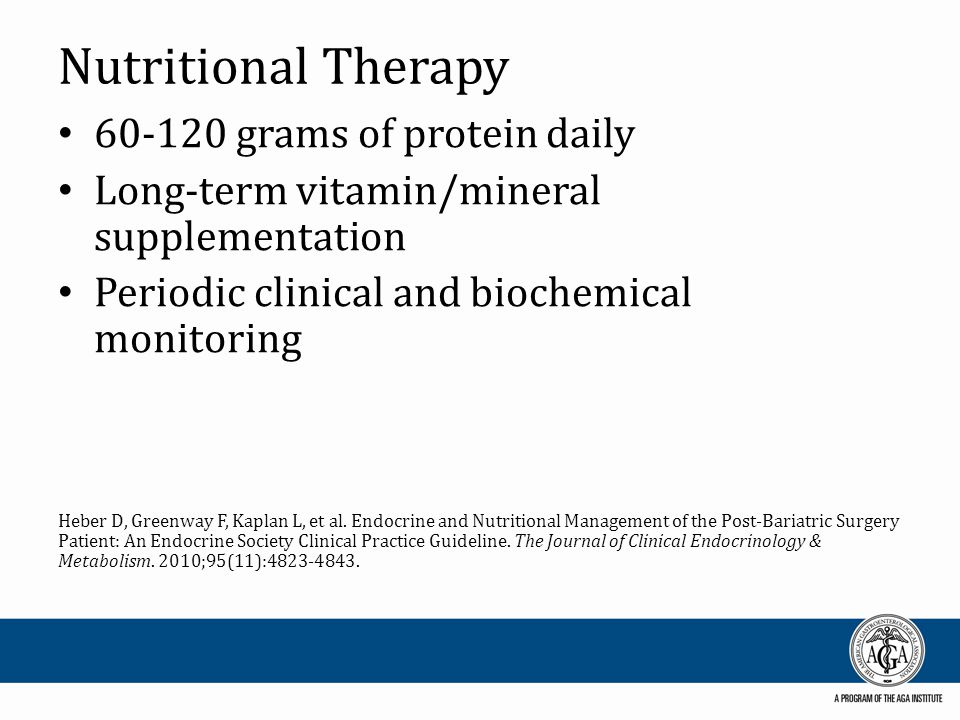 Nutritional Therapy 60-120 grams of protein daily Long-term vitamin/mineral supplementation Periodic clinical and biochemical monitoring Heber D, Greenway F, Kaplan L, et al.