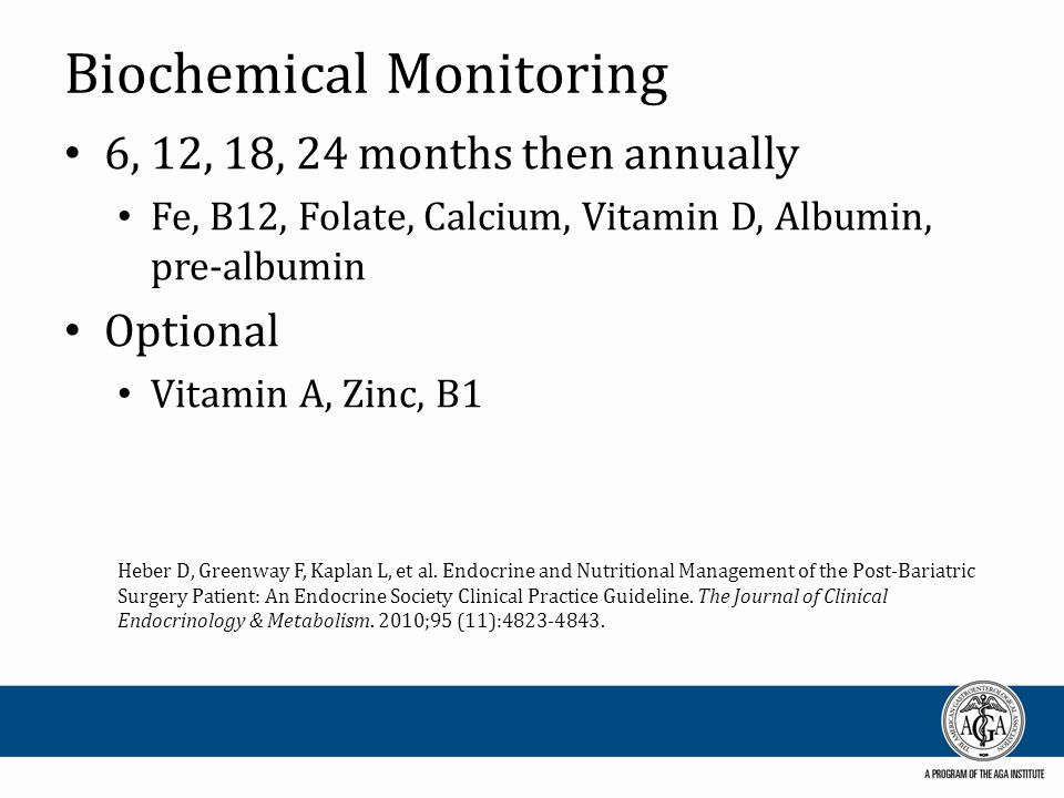 Biochemical Monitoring 6, 12, 18, 24 months then annually Fe, B12, Folate, Calcium, Vitamin D, Albumin, pre-albumin Optional Vitamin A, Zinc, B1 Heber D, Greenway F, Kaplan L, et al.