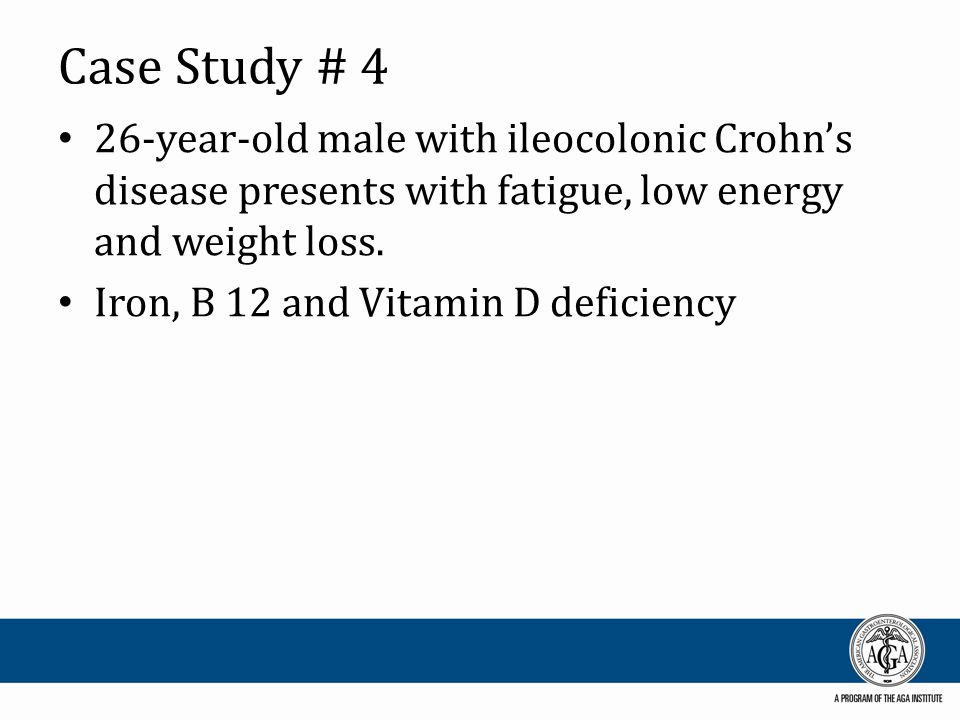 Case Study # 4 26-year-old male with ileocolonic Crohn's disease presents with fatigue, low energy and weight loss. Iron, B 12 and Vitamin D deficienc