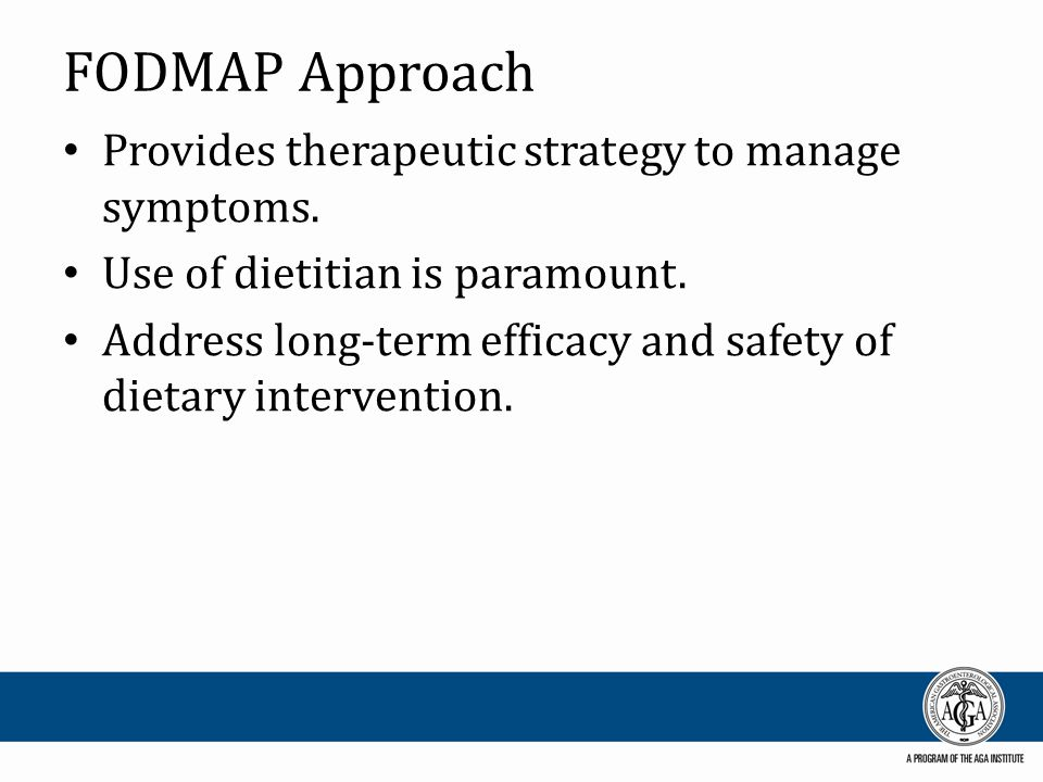 FODMAP Approach Provides therapeutic strategy to manage symptoms. Use of dietitian is paramount. Address long-term efficacy and safety of dietary inte
