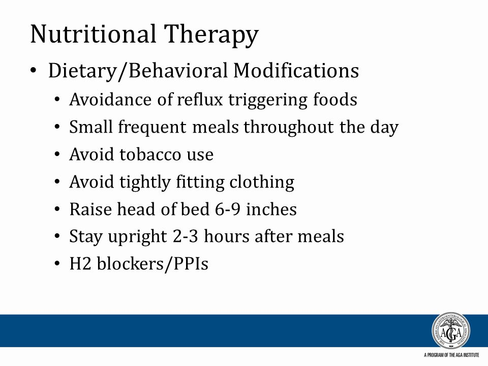 Nutritional Therapy Dietary/Behavioral Modifications Avoidance of reflux triggering foods Small frequent meals throughout the day Avoid tobacco use Av
