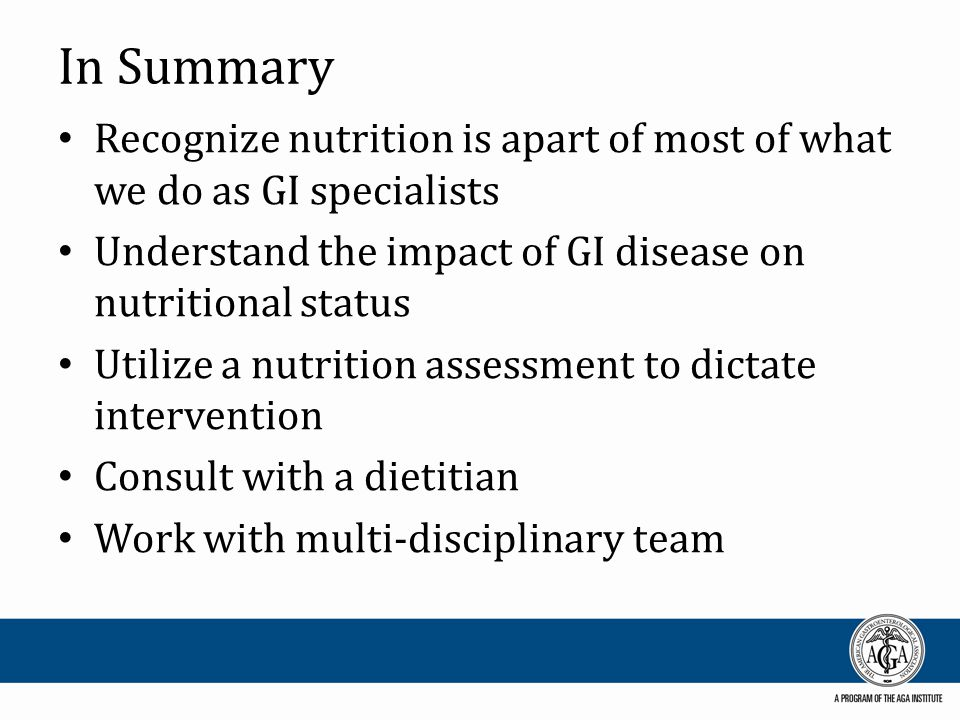 In Summary Recognize nutrition is apart of most of what we do as GI specialists Understand the impact of GI disease on nutritional status Utilize a nutrition assessment to dictate intervention Consult with a dietitian Work with multi-disciplinary team