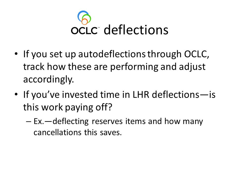 deflections If you set up autodeflections through OCLC, track how these are performing and adjust accordingly.