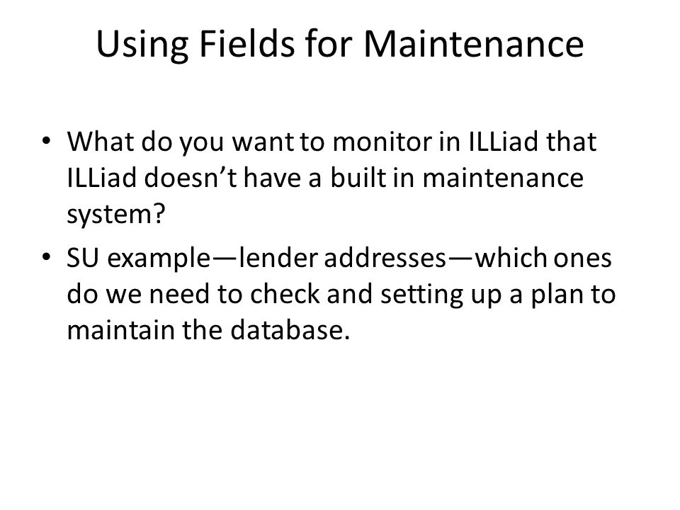 Using Fields for Maintenance What do you want to monitor in ILLiad that ILLiad doesn't have a built in maintenance system.