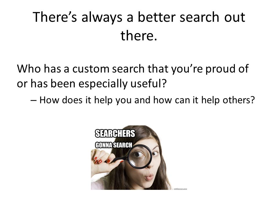 There's always a better search out there.