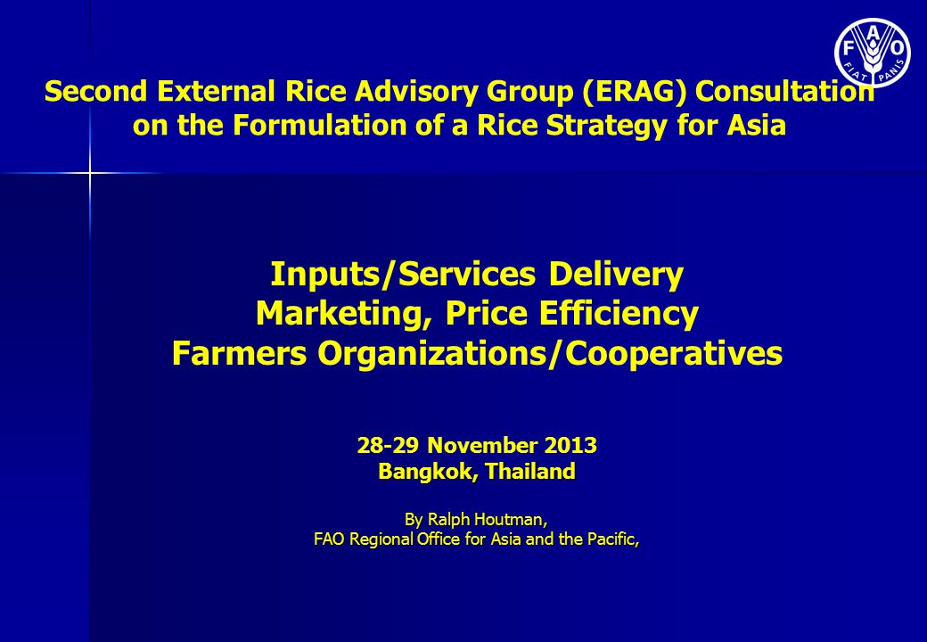 Second External Rice Advisory Group (ERAG) Consultation on the Formulation of a Rice Strategy for Asia Inputs/Services Delivery Marketing, Price Efficiency Farmers Organizations/Cooperatives 28-29 November 2013 Bangkok, Thailand By Ralph Houtman, FAO Regional Office for Asia and the Pacific,
