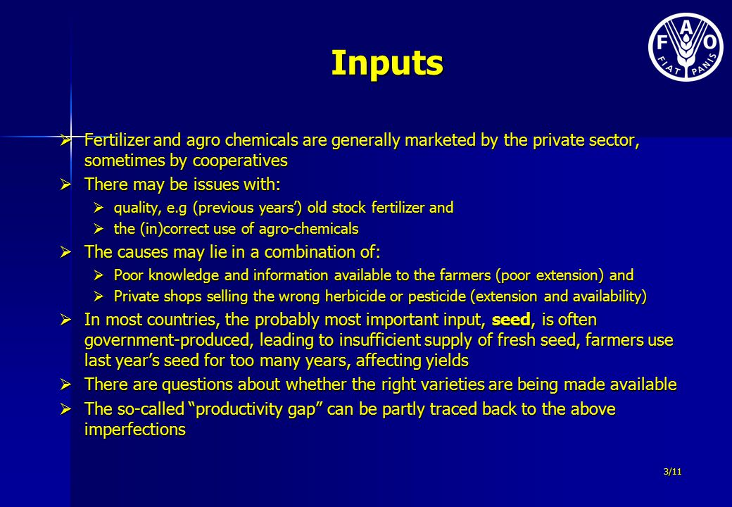 Inputs  Fertilizer and agro chemicals are generally marketed by the private sector, sometimes by cooperatives  There may be issues with:  quality, e.g (previous years') old stock fertilizer and  the (in)correct use of agro-chemicals  The causes may lie in a combination of:  Poor knowledge and information available to the farmers (poor extension) and  Private shops selling the wrong herbicide or pesticide (extension and availability)  In most countries, the probably most important input, seed, is often government-produced, leading to insufficient supply of fresh seed, farmers use last year's seed for too many years, affecting yields  There are questions about whether the right varieties are being made available  The so-called productivity gap can be partly traced back to the above imperfections 3/11
