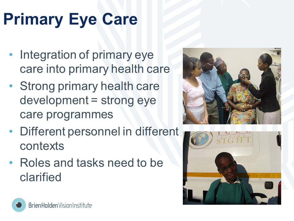 Primary Eye Care Integration of primary eye care into primary health care Strong primary health care development = strong eye care programmes Different personnel in different contexts Roles and tasks need to be clarified