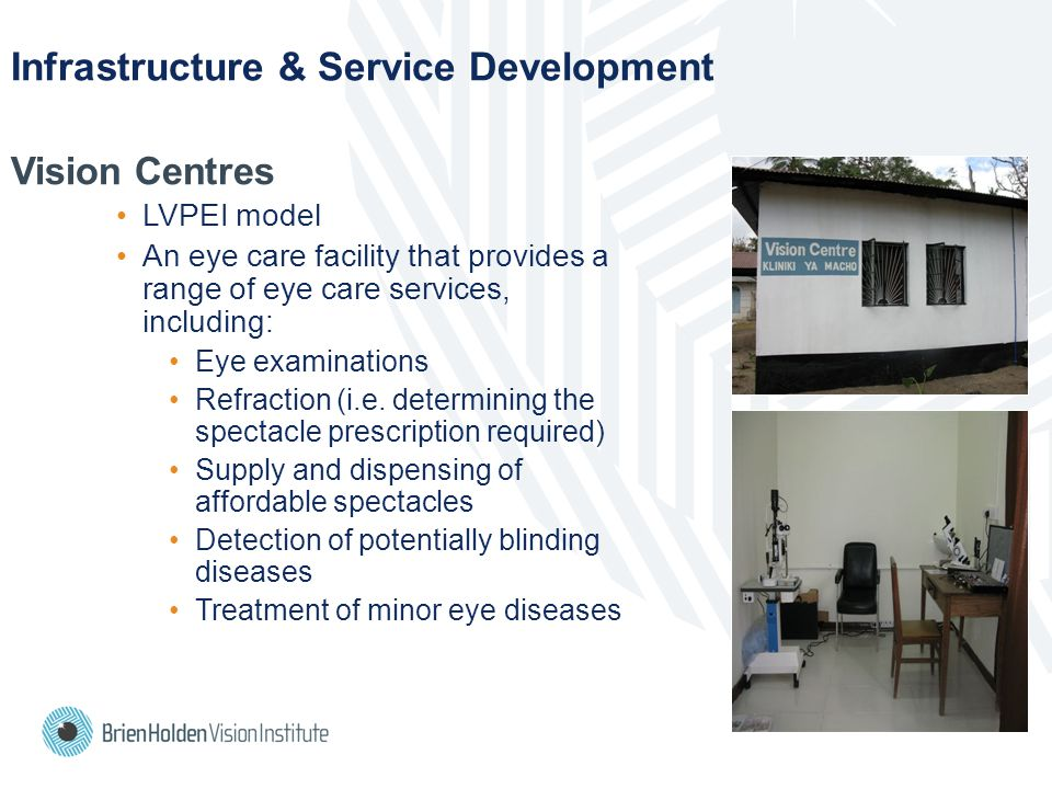 Infrastructure & Service Development Vision Centres LVPEI model An eye care facility that provides a range of eye care services, including: Eye examinations Refraction (i.e.