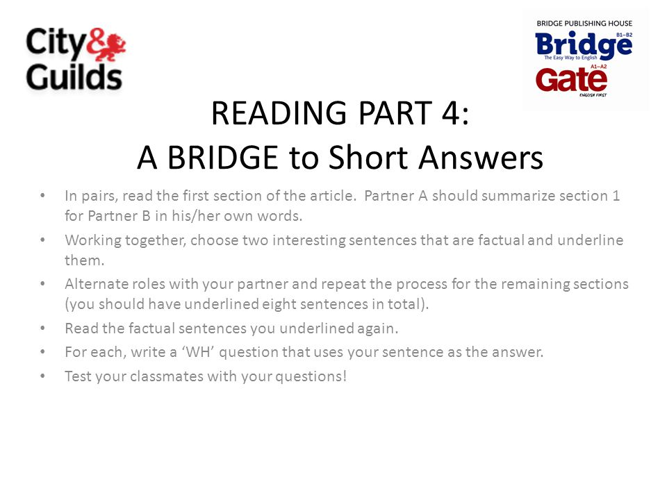 READING PART 4: A BRIDGE to Short Answers In pairs, read the first section of the article. Partner A should summarize section 1 for Partner B in his/h
