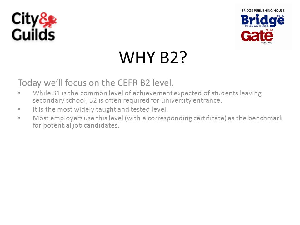 WHY B2? Today we'll focus on the CEFR B2 level. While B1 is the common level of achievement expected of students leaving secondary school, B2 is often