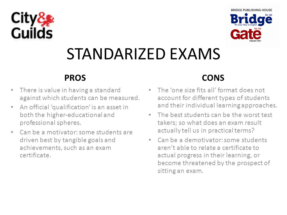 STANDARIZED EXAMS PROS There is value in having a standard against which students can be measured. An official 'qualification' is an asset in both the