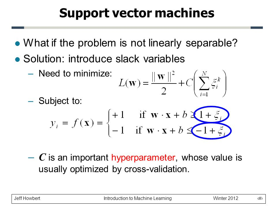 Jeff Howbert Introduction to Machine Learning Winter 2012 19 l What if the problem is not linearly separable? l Solution: introduce slack variables –N