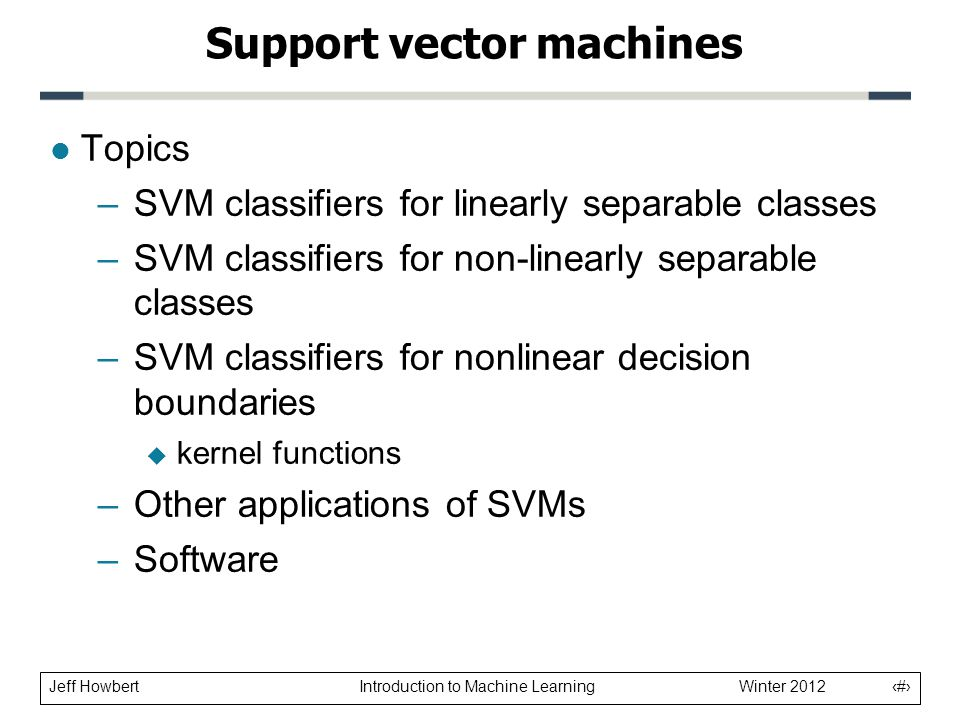 Jeff Howbert Introduction to Machine Learning Winter 2012 2 l Topics –SVM classifiers for linearly separable classes –SVM classifiers for non-linearly
