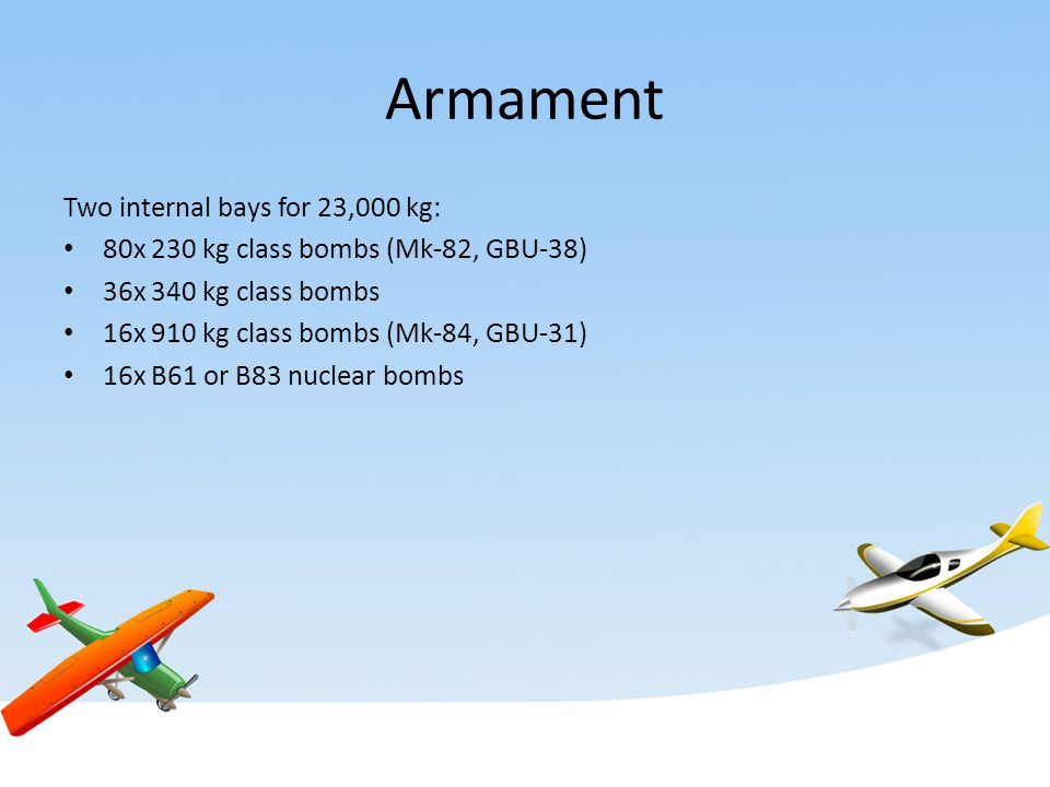 Armament Two internal bays for 23,000 kg: 80x 230 kg class bombs (Mk-82, GBU-38) 36x 340 kg class bombs 16x 910 kg class bombs (Mk-84, GBU-31) 16x B61