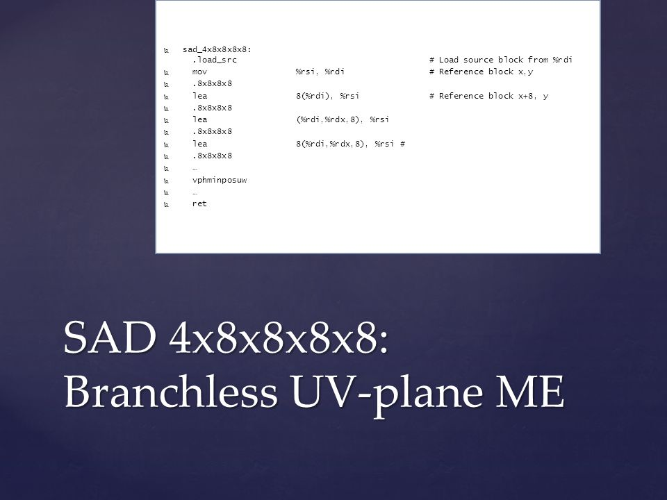 SAD 4x8x8x8x8: Branchless UV-plane ME   sad_4x8x8x8x8:.load_src # Load source block from %rdi   mov %rsi, %rdi# Reference block x,y  .8x8x8x8   lea 8(%rdi), %rsi# Reference block x+8, y  .8x8x8x8   lea (%rdi,%rdx,8), %rsi  .8x8x8x8   lea 8(%rdi,%rdx,8), %rsi #  .8x8x8x8   …   vphminposuw   …   ret