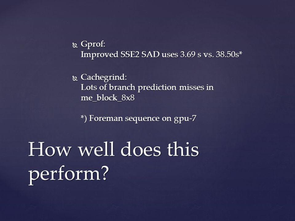 SAD SSE4.1 MPSADBW+PHMINSUM   void sad_block_8x8x8(uint8_t *block1, uint8_t *block2, int stride, int *best,   int *result)   {   int v;   __m128i r = _mm_setzero_si128();   union {   __m128i v;   struct {   uint16_t sad;   unsigned int index : 3;   } minpos;   } mp;   for (v = 0; v < 8; v += 2) {   const __m128i b1 = _mm_set_epi64(*(__m64 *) &block1[(v+1)*stride],   *(__m64 *) &block1[(v+0)*stride]);   const __m128i b2 = _mm_loadu_si128((__m128i *) &block2[(v+0)*stride]);   const __m128i b3 = _mm_loadu_si128((__m128i *) &block2[(v+1)*stride]);   r = _mm_add_epi16(r, _mm_mpsadbw_epu8(b2, b1, 0b000));   r = _mm_add_epi16(r, _mm_mpsadbw_epu8(b2, b1, 0b101));   r = _mm_add_epi16(r, _mm_mpsadbw_epu8(b3, b1, 0b010));   r = _mm_add_epi16(r, _mm_mpsadbw_epu8(b3, b1, 0b111));   }   mp.v = _mm_minpos_epu16(r);   *result = mp.minpos.sad;   *best = mp.minpos.index;   }