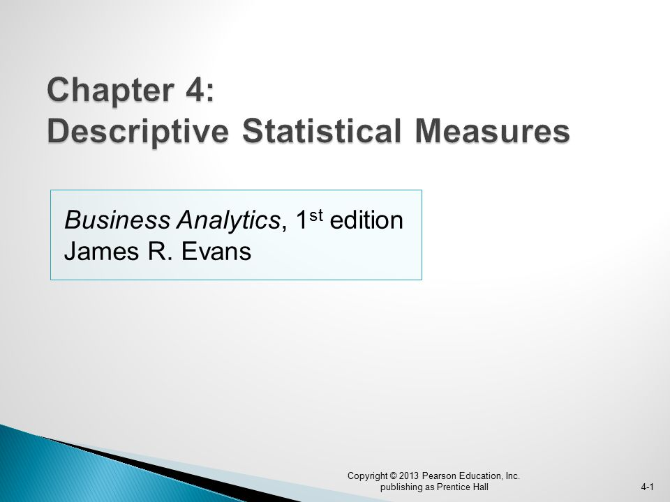 Business Analytics, 1 st edition James R.Evans 4-1 Copyright © 2013 Pearson Education, Inc.