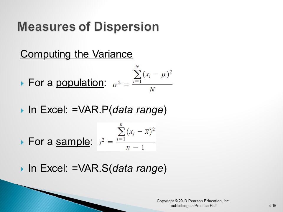 Computing the Variance  For a population:  In Excel: =VAR.P(data range)  For a sample:  In Excel: =VAR.S(data range) 4-16 Copyright © 2013 Pearson Education, Inc.