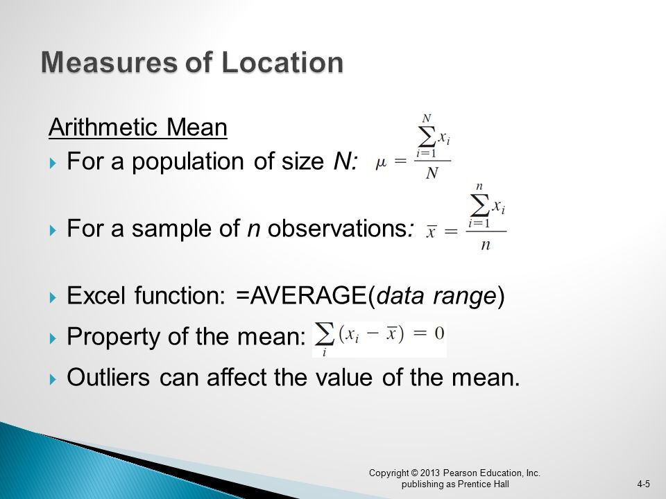 Arithmetic Mean  For a population of size N:  For a sample of n observations:  Excel function: =AVERAGE(data range)  Property of the mean:  Outliers can affect the value of the mean.