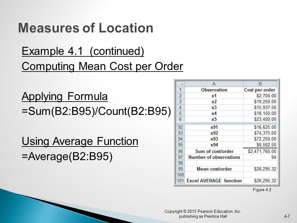 Example 4.1 (continued) Computing Mean Cost per Order Applying Formula =Sum(B2:B95)/Count(B2:B95) Using Average Function =Average(B2:B95) 4-7 Copyright © 2013 Pearson Education, Inc.