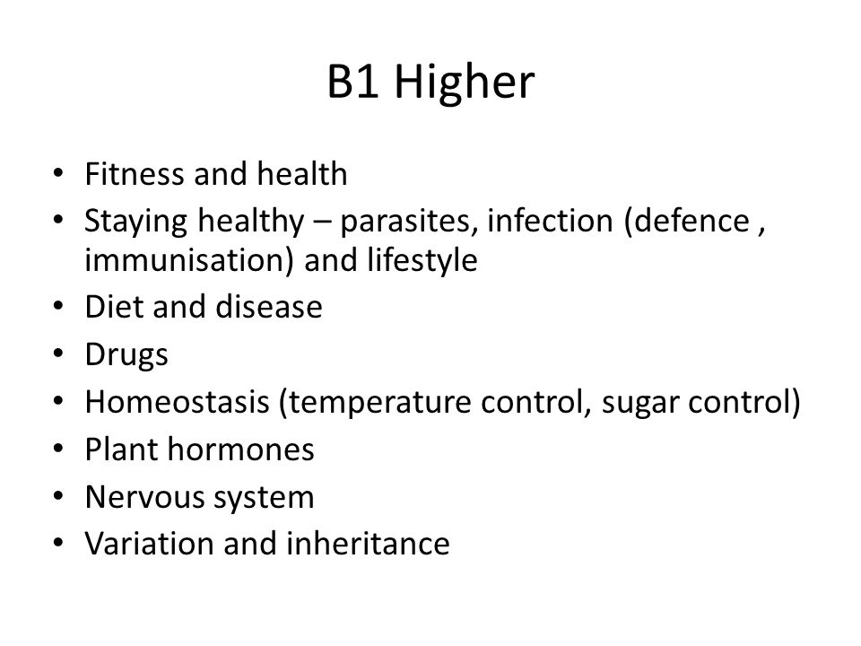 B1 Higher Fitness and health Staying healthy – parasites, infection (defence, immunisation) and lifestyle Diet and disease Drugs Homeostasis (temperature control, sugar control) Plant hormones Nervous system Variation and inheritance